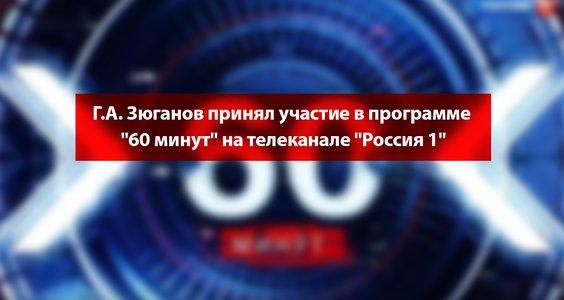 Новости КПРФ. Г.А. Зюганов принял участие в программе «60 минут» на телеканале «Россия 1″