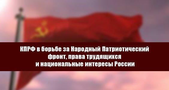 Новости КПРФ. КПРФ в борьбе за Народный Патриотический фронт, права трудящихся и национальные интересы России