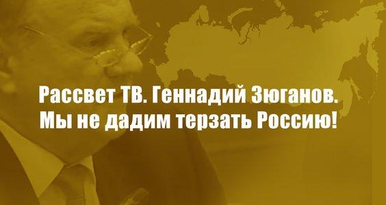 Новости КПРФ. Рассвет ТВ. Геннадий Зюганов. Мы не дадим терзать Россию!
