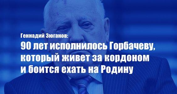 Новости КПРФ.  Геннадий Зюганов: 90 лет исполнилось Горбачеву, который живет за кордоном и боится ехать на Родину
